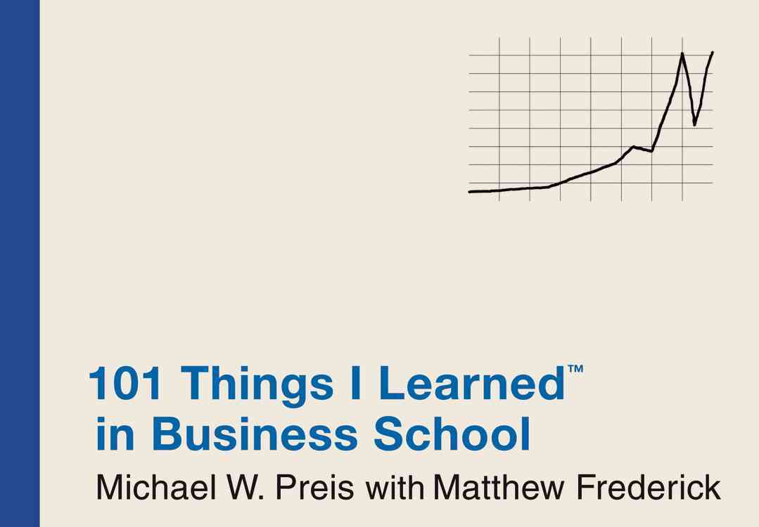 101 Things I Learned in Business School By Preis, Michael W./ Frederick, Matthew